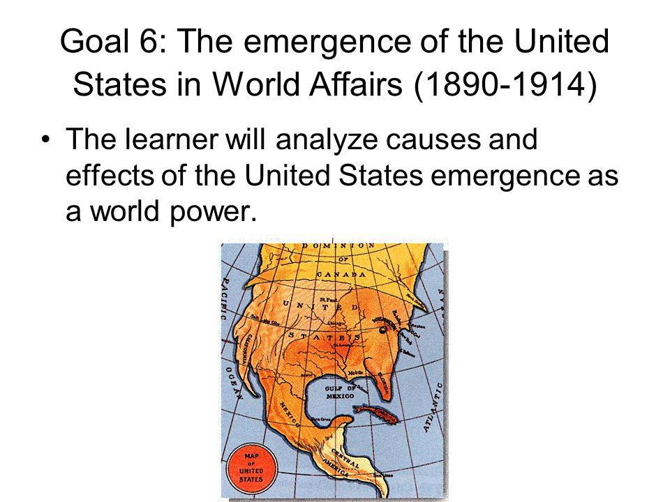 Goal 6: The emergence of the United States in World Affairs (1890-1914) The learner will analyze causes and effects of the United States emergence as