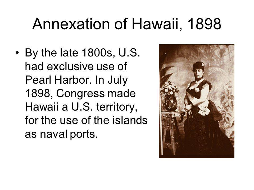 Annexation of Hawaii, 1898 By the late 1800s, U.S. had exclusive use of Pearl Harbor. In July 1898, Congress made Hawaii a U.S. territory, for the use