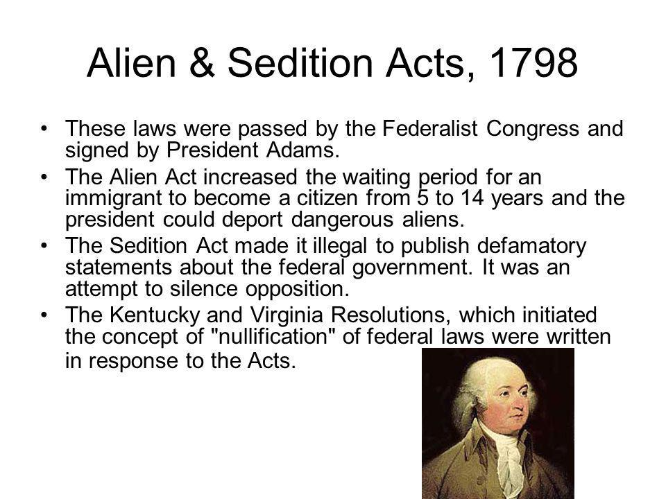 Alien & Sedition Acts, 1798 These laws were passed by the Federalist Congress and signed by President Adams. The Alien Act increased the waiting perio