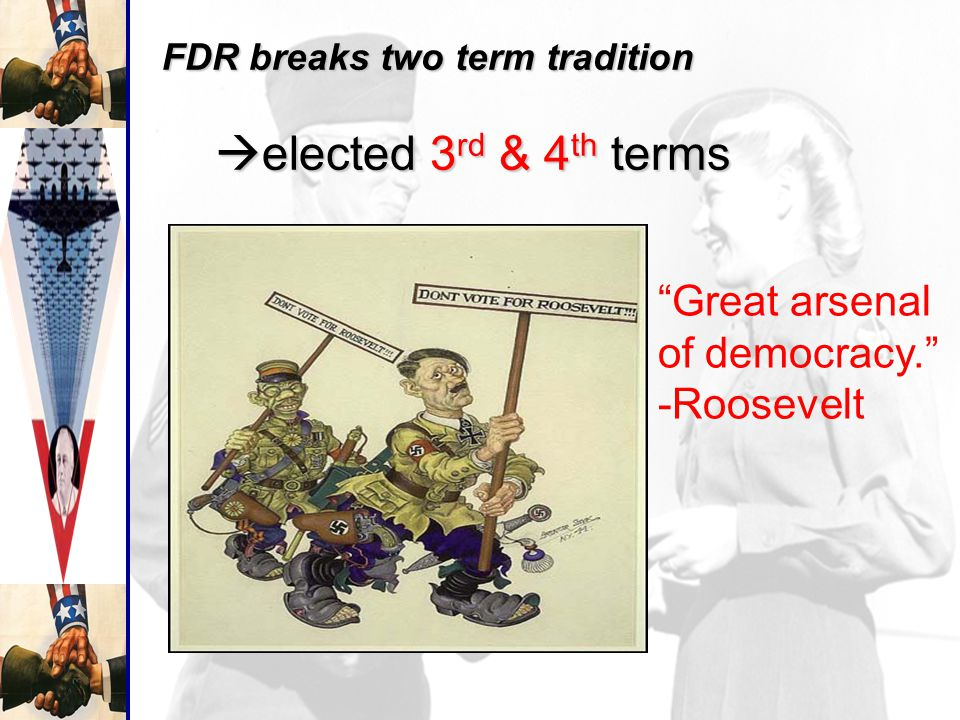 FDR breaks two term tradition  elected 3 rd & 4 th terms FDR breaks two term tradition  elected 3 rd & 4 th terms Great arsenal of democracy. -Roosevelt