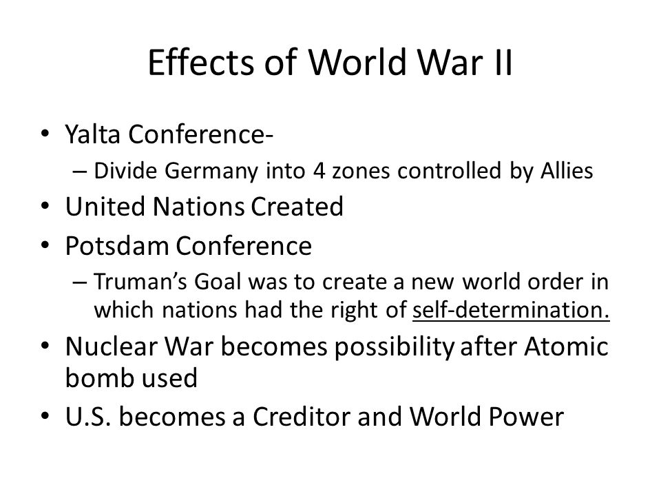 Effects of World War II Yalta Conference- – Divide Germany into 4 zones controlled by Allies United Nations Created Potsdam Conference – Truman's Goal