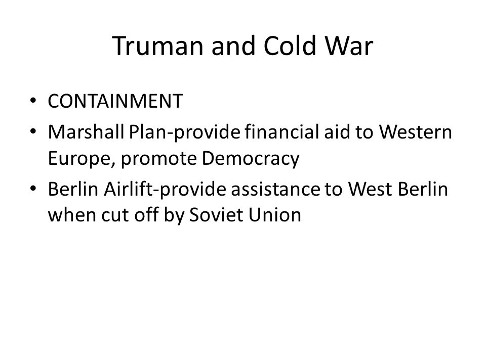 Truman and Cold War CONTAINMENT Marshall Plan-provide financial aid to Western Europe, promote Democracy Berlin Airlift-provide assistance to West Ber