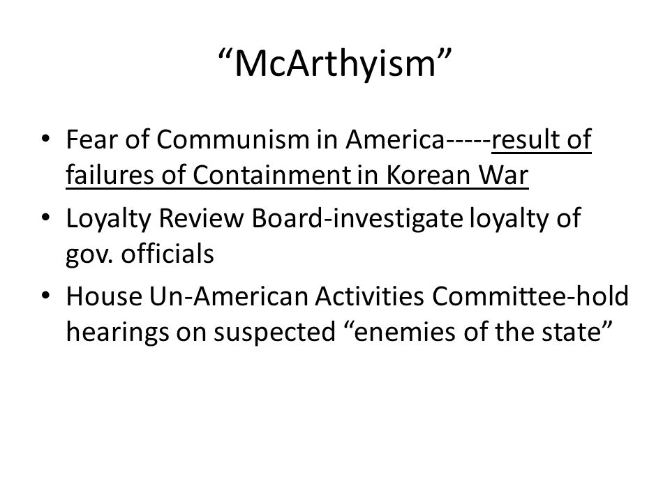 """""""McArthyism"""" Fear of Communism in America-----result of failures of Containment in Korean War Loyalty Review Board-investigate loyalty of gov. officia"""