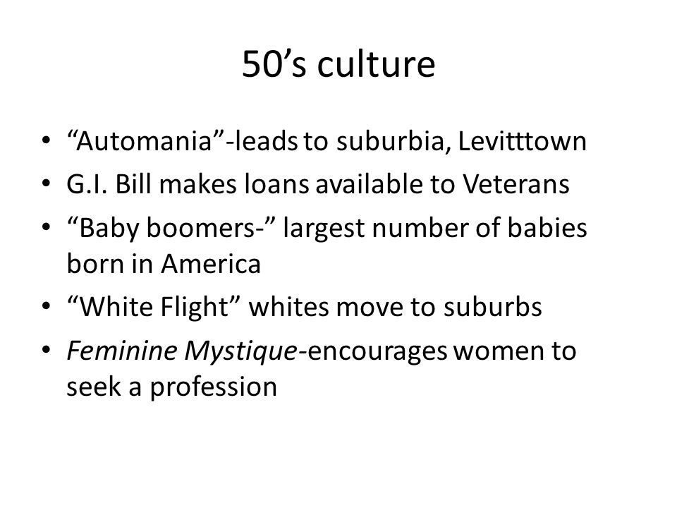 """50's culture """"Automania""""-leads to suburbia, Levitttown G.I. Bill makes loans available to Veterans """"Baby boomers-"""" largest number of babies born in Am"""