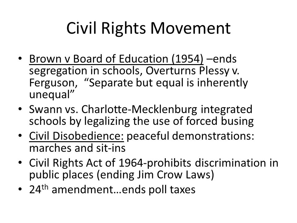 """Civil Rights Movement Brown v Board of Education (1954) –ends segregation in schools, Overturns Plessy v. Ferguson, """"Separate but equal is inherently"""
