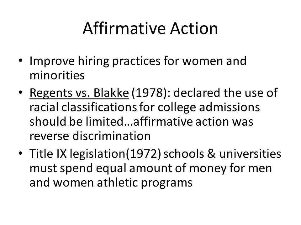 Affirmative Action Improve hiring practices for women and minorities Regents vs. Blakke (1978): declared the use of racial classifications for college