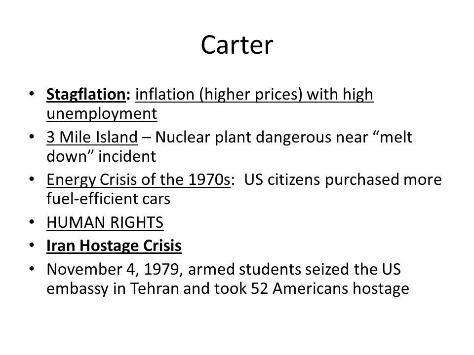 """Carter Stagflation: inflation (higher prices) with high unemployment 3 Mile Island – Nuclear plant dangerous near """"melt down"""" incident Energy Crisis o"""