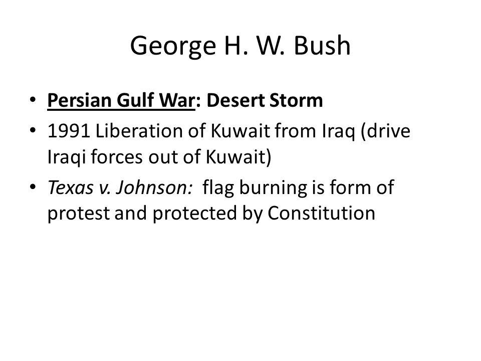 George H. W. Bush Persian Gulf War: Desert Storm 1991 Liberation of Kuwait from Iraq (drive Iraqi forces out of Kuwait) Texas v. Johnson: flag burning