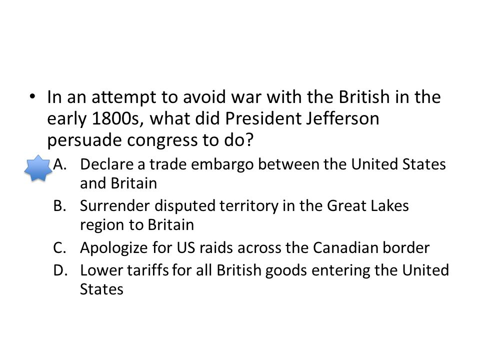In an attempt to avoid war with the British in the early 1800s, what did President Jefferson persuade congress to do? A.Declare a trade embargo betwee