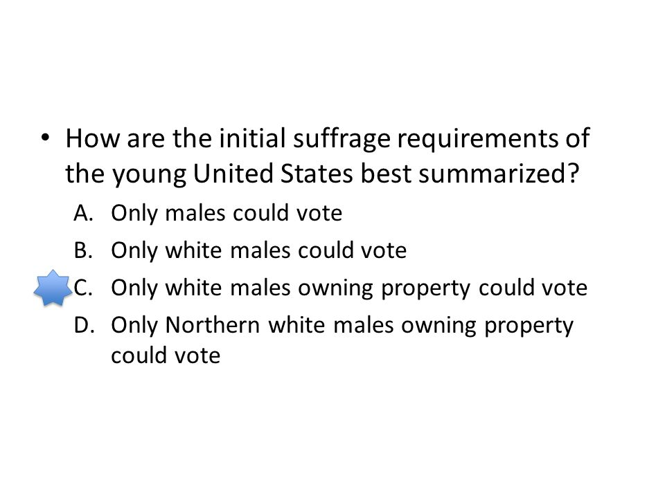 How are the initial suffrage requirements of the young United States best summarized? A.Only males could vote B.Only white males could vote C.Only whi