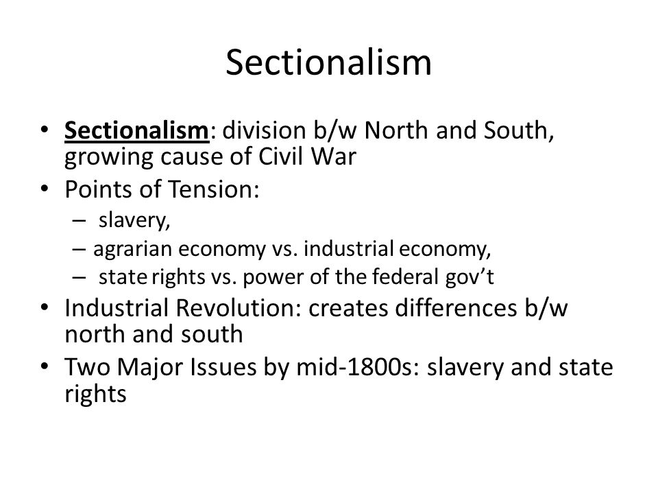 Sectionalism Sectionalism: division b/w North and South, growing cause of Civil War Points of Tension: – slavery, – agrarian economy vs. industrial ec