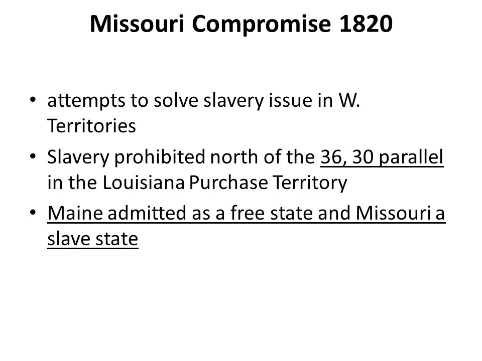 Missouri Compromise 1820 attempts to solve slavery issue in W. Territories Slavery prohibited north of the 36, 30 parallel in the Louisiana Purchase T