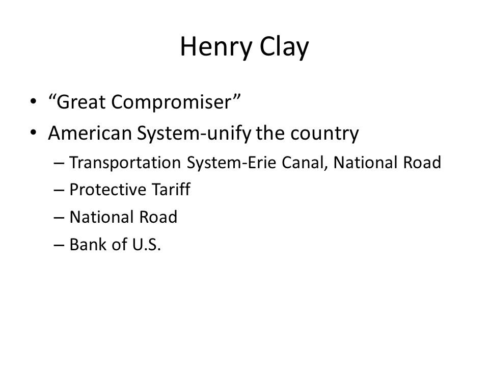 """Henry Clay """"Great Compromiser"""" American System-unify the country – Transportation System-Erie Canal, National Road – Protective Tariff – National Road"""