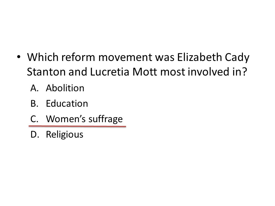 Which reform movement was Elizabeth Cady Stanton and Lucretia Mott most involved in? A.Abolition B.Education C.Women's suffrage D.Religious