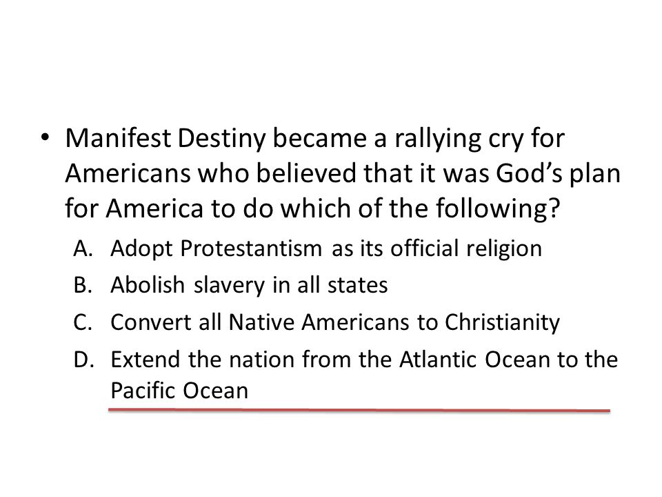 Manifest Destiny became a rallying cry for Americans who believed that it was God's plan for America to do which of the following? A.Adopt Protestanti