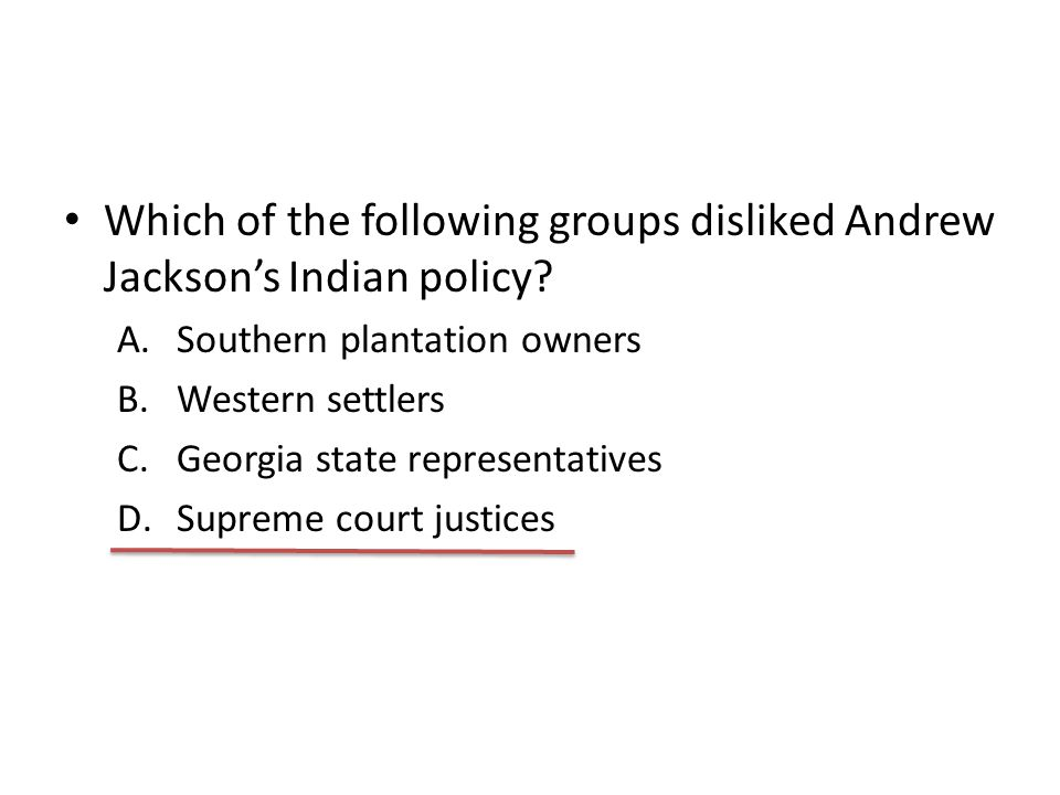 Which of the following groups disliked Andrew Jackson's Indian policy? A.Southern plantation owners B.Western settlers C.Georgia state representatives