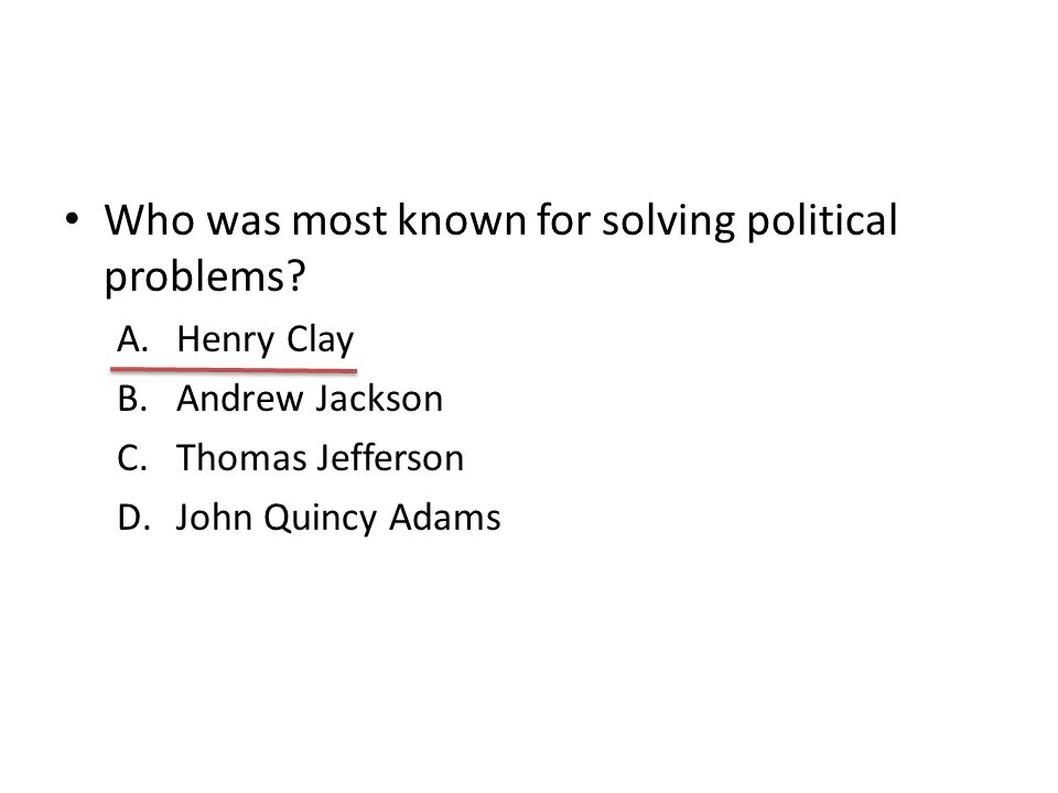 Who was most known for solving political problems? A.Henry Clay B.Andrew Jackson C.Thomas Jefferson D.John Quincy Adams
