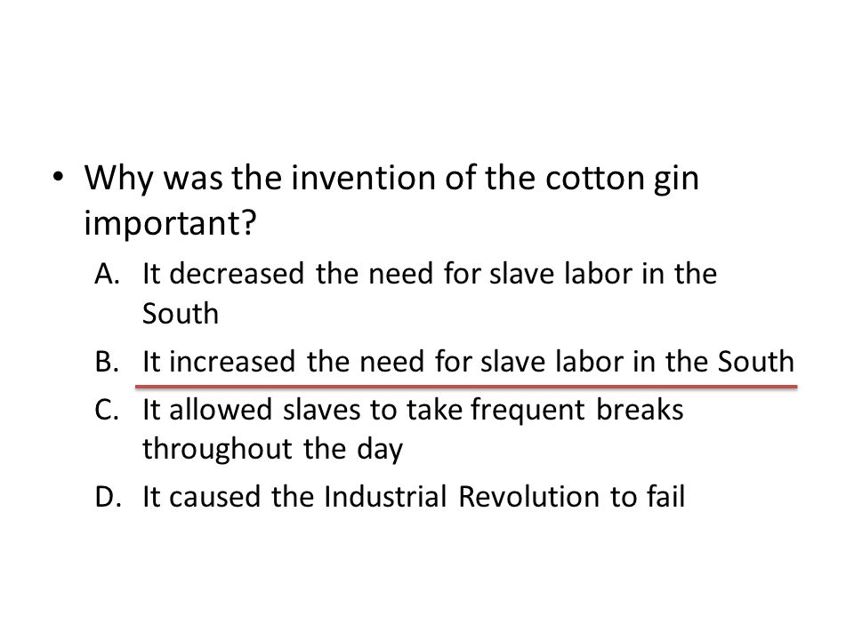 Why was the invention of the cotton gin important? A.It decreased the need for slave labor in the South B.It increased the need for slave labor in the