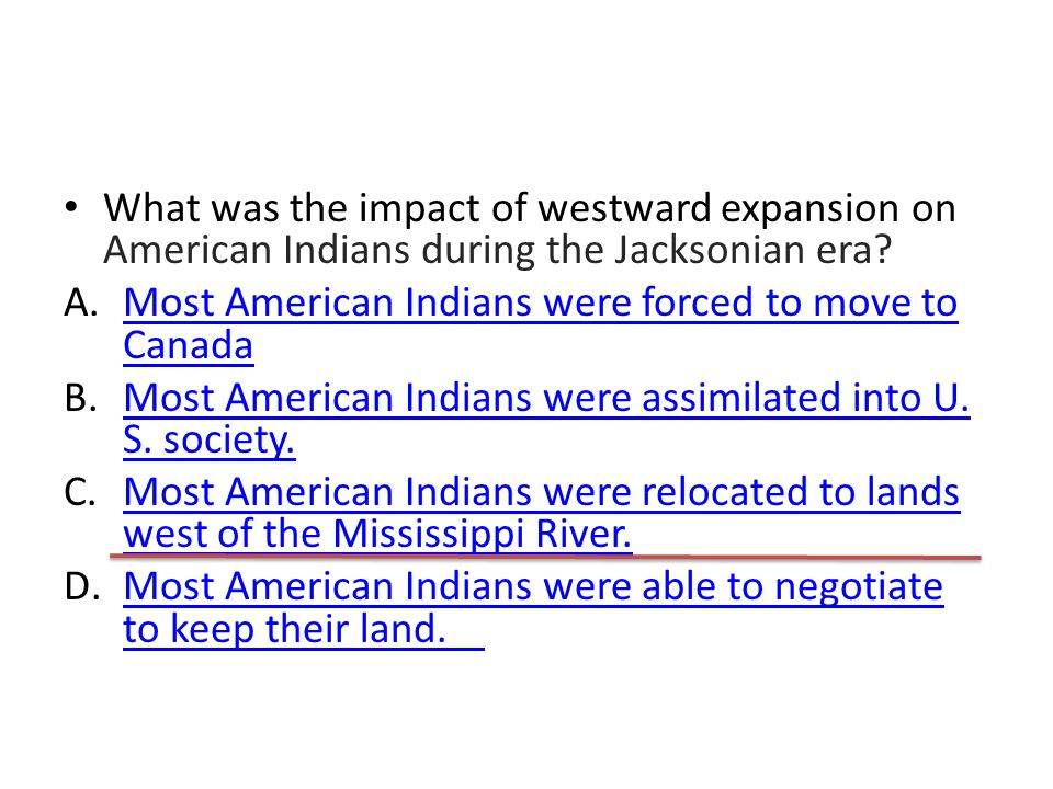 What was the impact of westward expansion on American Indians during the Jacksonian era? A.Most American Indians were forced to move to CanadaMost Ame