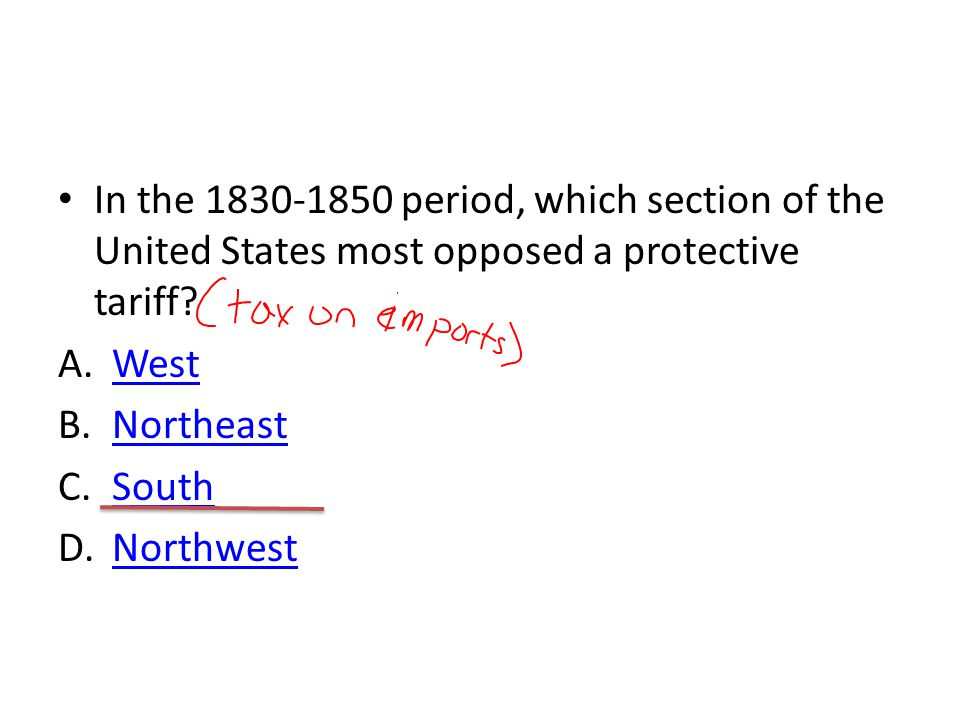 In the 1830-1850 period, which section of the United States most opposed a protective tariff? A.WestWest B.NortheastNortheast C.SouthSouth D.Northwest