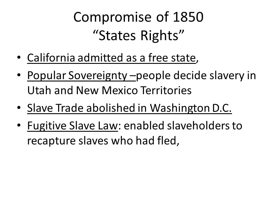 """Compromise of 1850 """"States Rights"""" California admitted as a free state, Popular Sovereignty –people decide slavery in Utah and New Mexico Territories"""