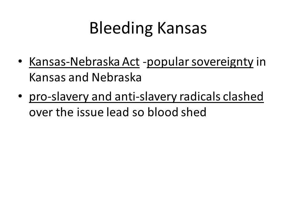 Bleeding Kansas Kansas-Nebraska Act -popular sovereignty in Kansas and Nebraska pro-slavery and anti-slavery radicals clashed over the issue lead so b