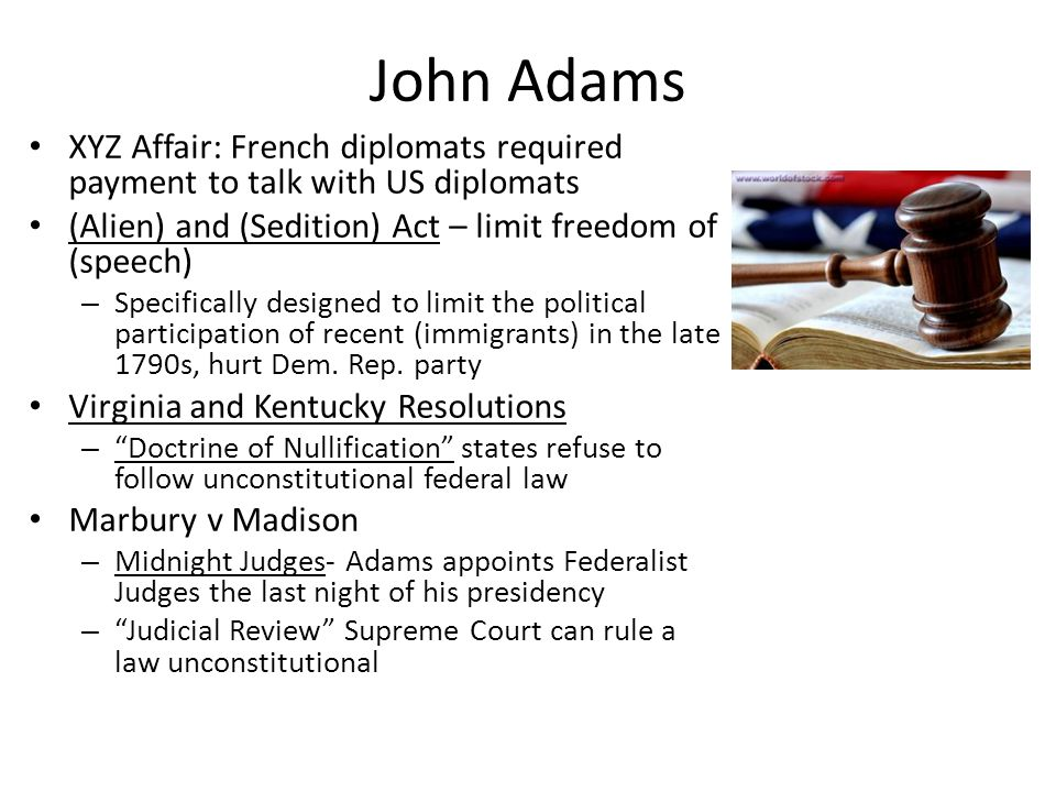 John Adams XYZ Affair: French diplomats required payment to talk with US diplomats (Alien) and (Sedition) Act – limit freedom of (speech) – Specifical
