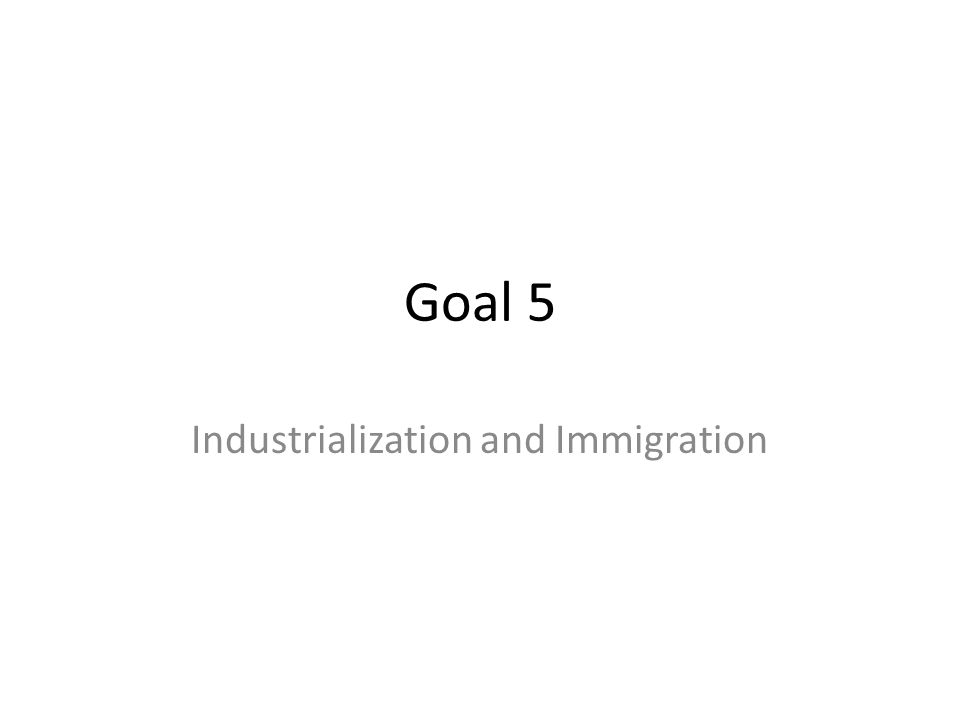 Goal 5 Industrialization and Immigration