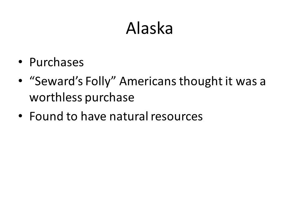 """Alaska Purchases """"Seward's Folly"""" Americans thought it was a worthless purchase Found to have natural resources"""