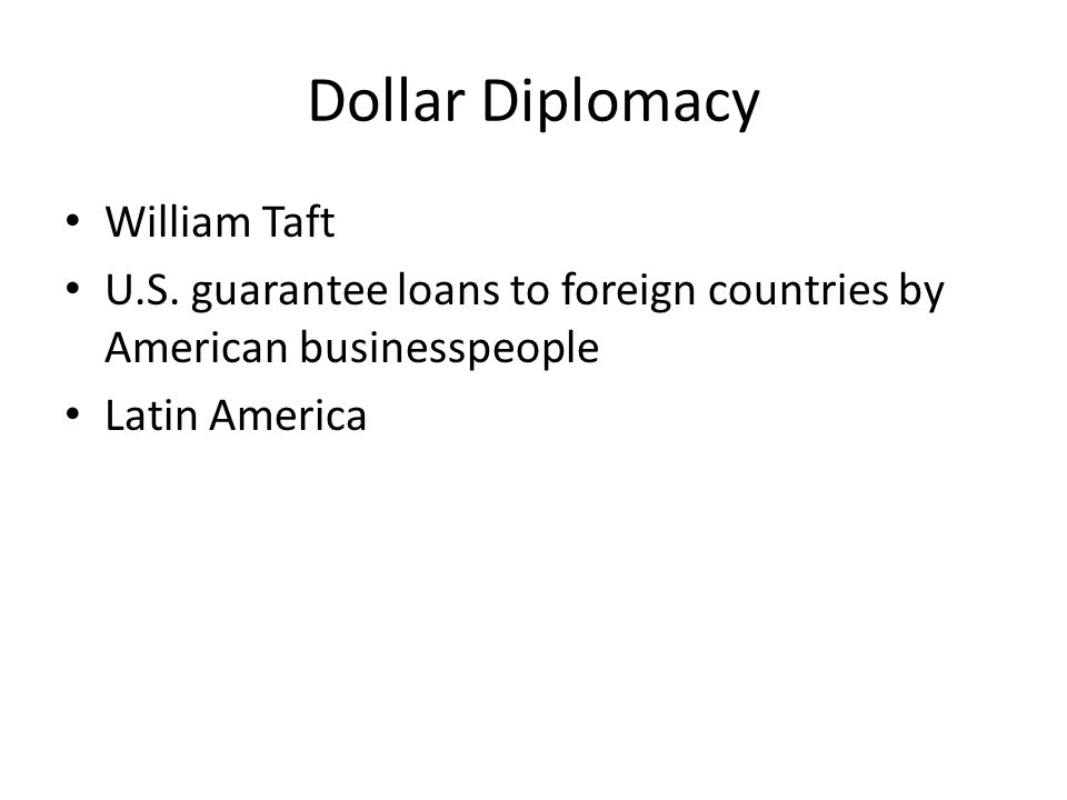 Dollar Diplomacy William Taft U.S. guarantee loans to foreign countries by American businesspeople Latin America