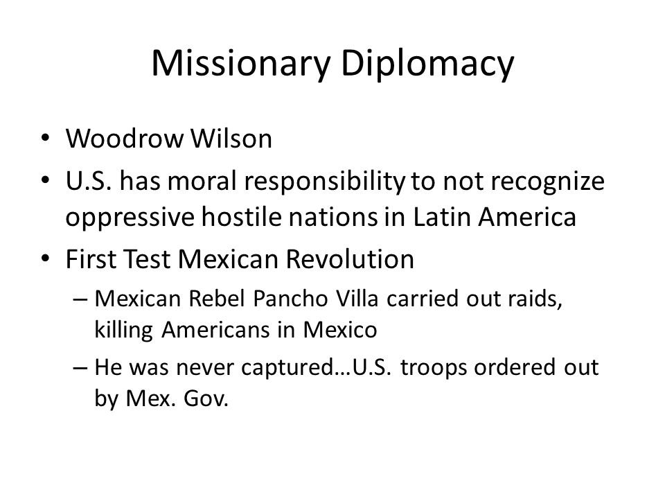Missionary Diplomacy Woodrow Wilson U.S. has moral responsibility to not recognize oppressive hostile nations in Latin America First Test Mexican Revo
