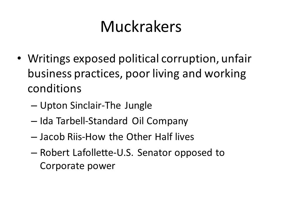 Muckrakers Writings exposed political corruption, unfair business practices, poor living and working conditions – Upton Sinclair-The Jungle – Ida Tarb