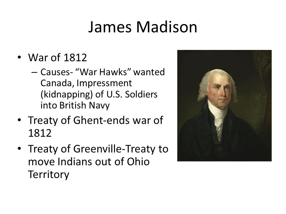 """James Madison War of 1812 – Causes- """"War Hawks"""" wanted Canada, Impressment (kidnapping) of U.S. Soldiers into British Navy Treaty of Ghent-ends war of"""