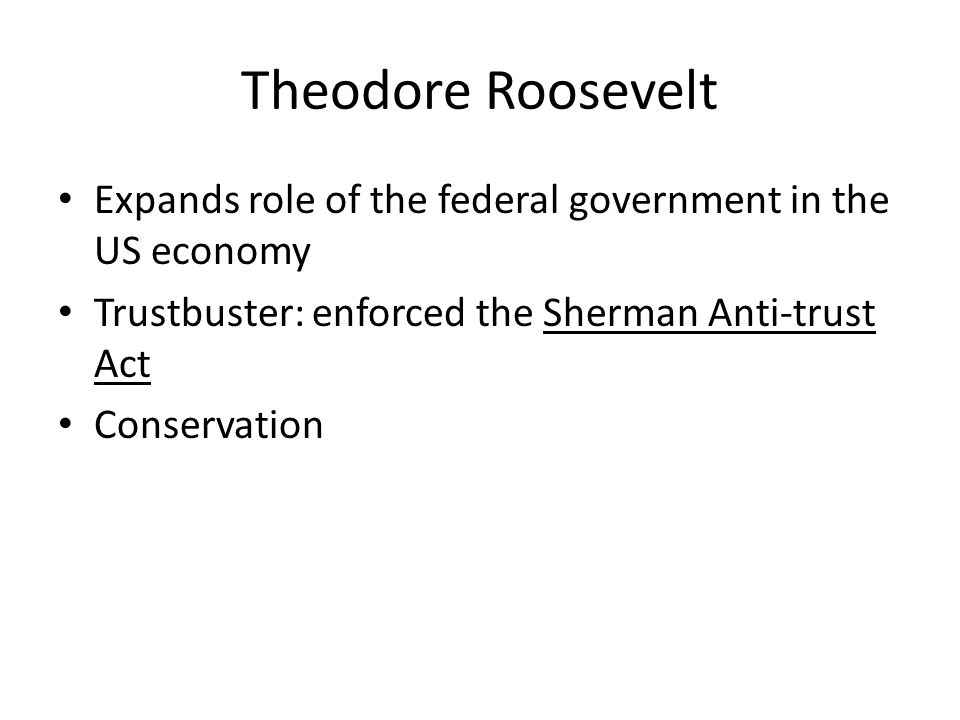 Theodore Roosevelt Expands role of the federal government in the US economy Trustbuster: enforced the Sherman Anti-trust Act Conservation