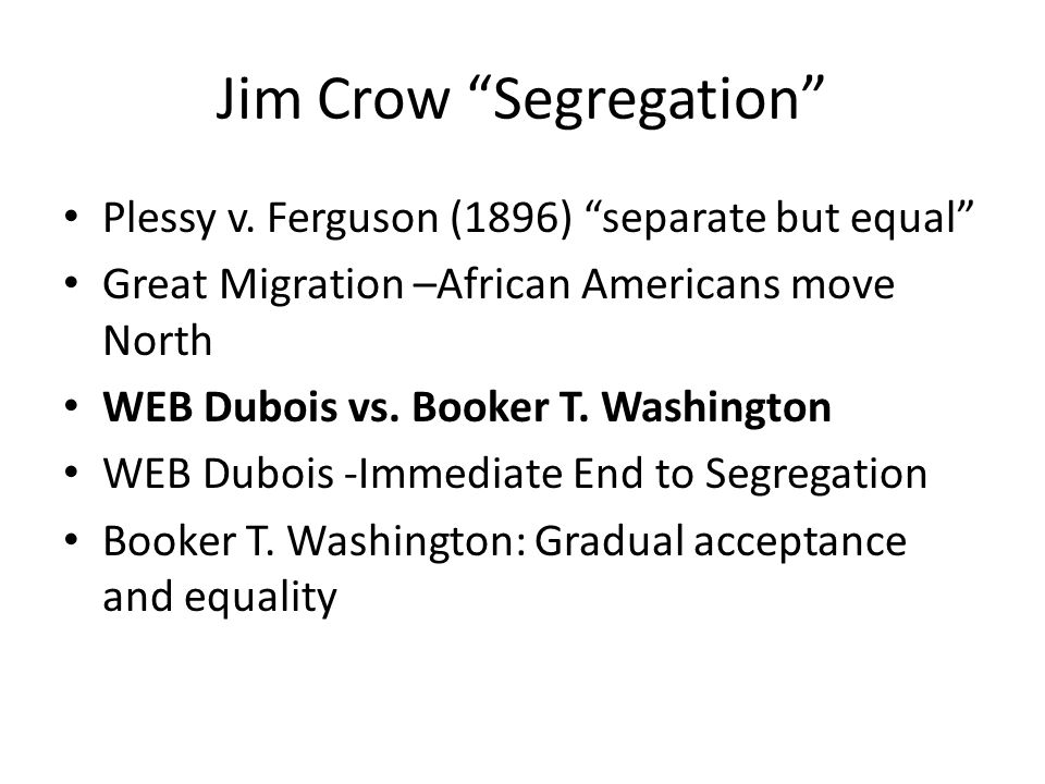 """Jim Crow """"Segregation"""" Plessy v. Ferguson (1896) """"separate but equal"""" Great Migration –African Americans move North WEB Dubois vs. Booker T. Washingto"""