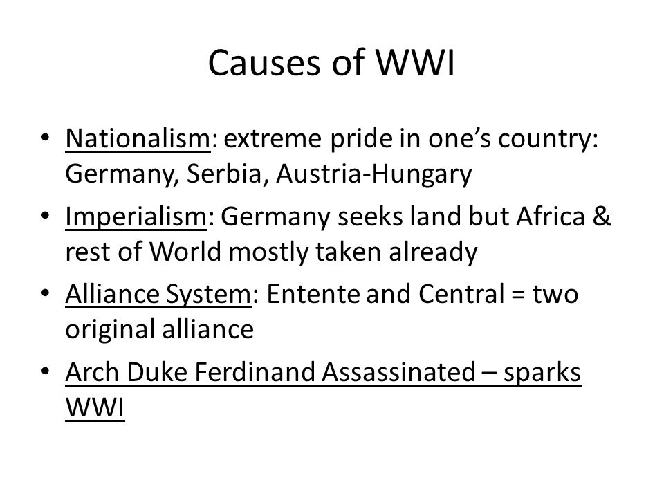 Causes of WWI Nationalism: extreme pride in one's country: Germany, Serbia, Austria-Hungary Imperialism: Germany seeks land but Africa & rest of World