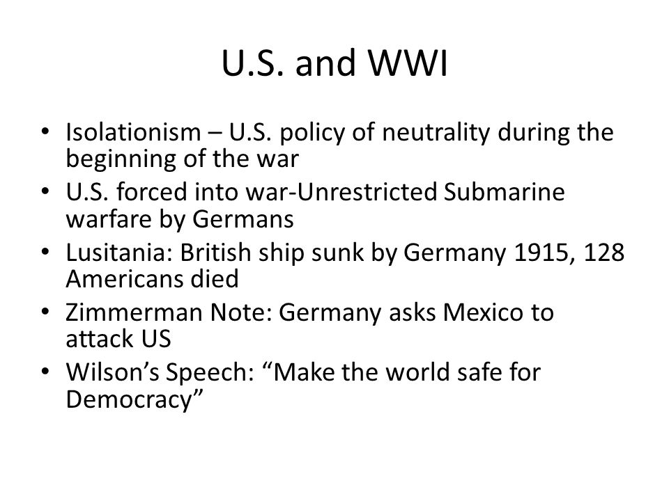 U.S. and WWI Isolationism – U.S. policy of neutrality during the beginning of the war U.S. forced into war-Unrestricted Submarine warfare by Germans L