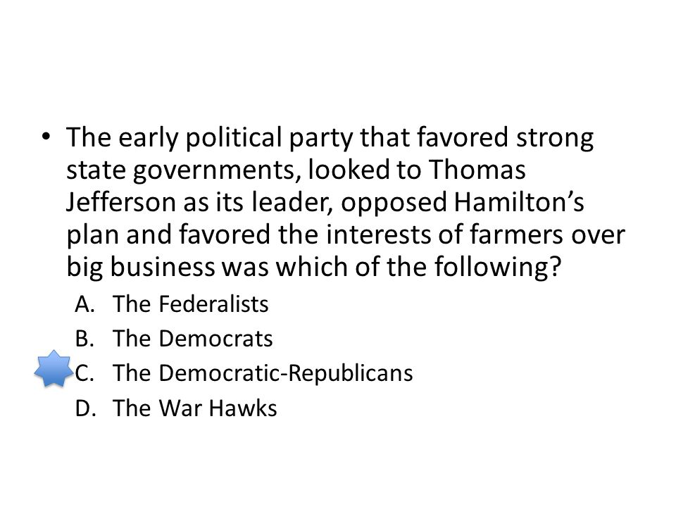 The early political party that favored strong state governments, looked to Thomas Jefferson as its leader, opposed Hamilton's plan and favored the int