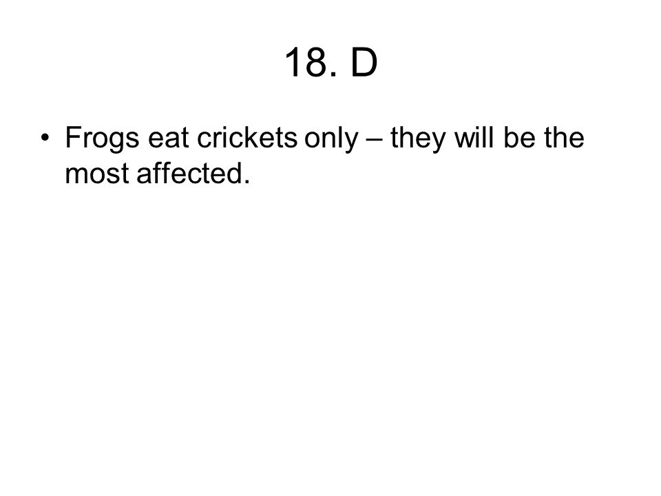 18. D Frogs eat crickets only – they will be the most affected.