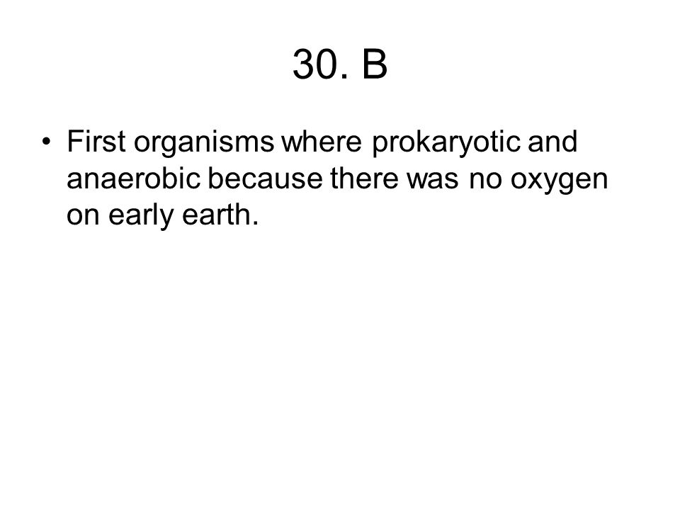 30. B First organisms where prokaryotic and anaerobic because there was no oxygen on early earth.