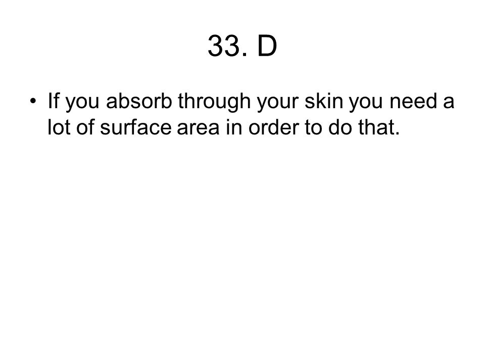 33. D If you absorb through your skin you need a lot of surface area in order to do that.