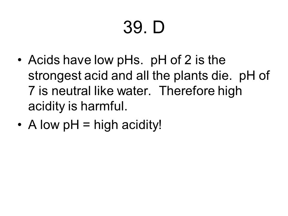 39. D Acids have low pHs. pH of 2 is the strongest acid and all the plants die.