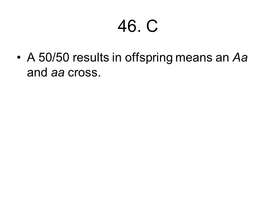 46. C A 50/50 results in offspring means an Aa and aa cross.