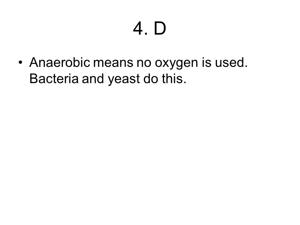 4. D Anaerobic means no oxygen is used. Bacteria and yeast do this.