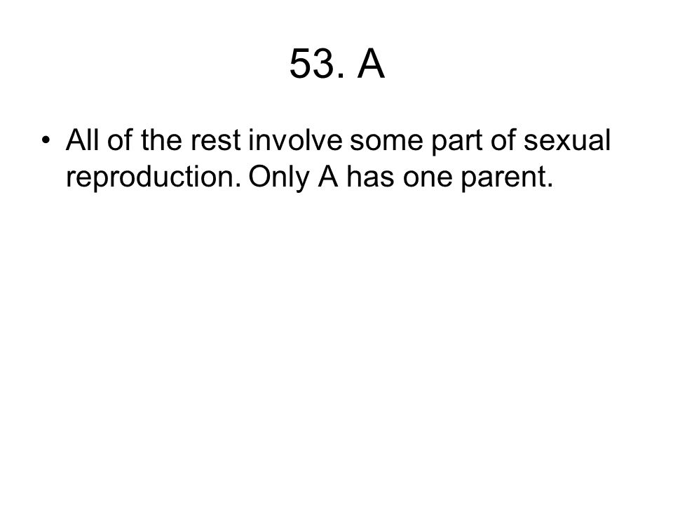 53. A All of the rest involve some part of sexual reproduction. Only A has one parent.