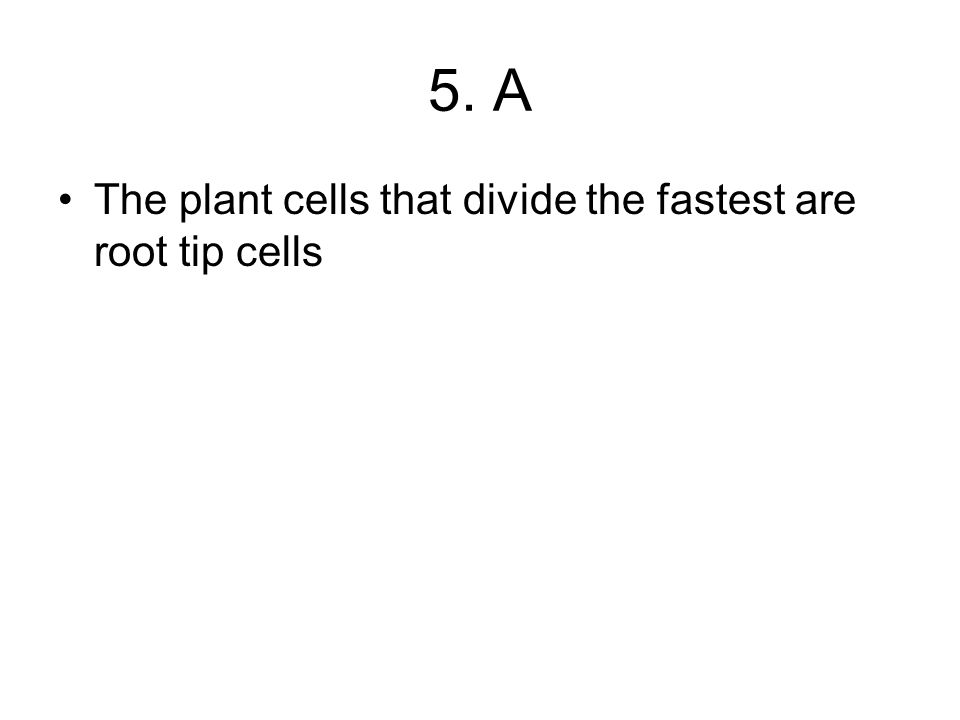 5. A The plant cells that divide the fastest are root tip cells