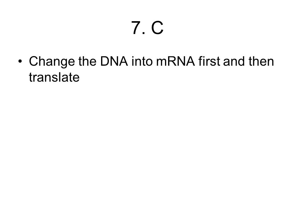 7. C Change the DNA into mRNA first and then translate