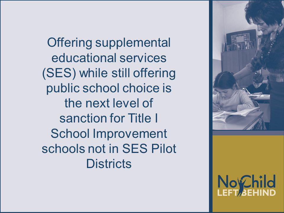 Offering supplemental educational services (SES) while still offering public school choice is the next level of sanction for Title I School Improvement schools not in SES Pilot Districts