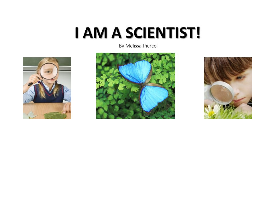 I AM A SCIENTIST! I AM A SCIENTIST! By Melissa Pierce