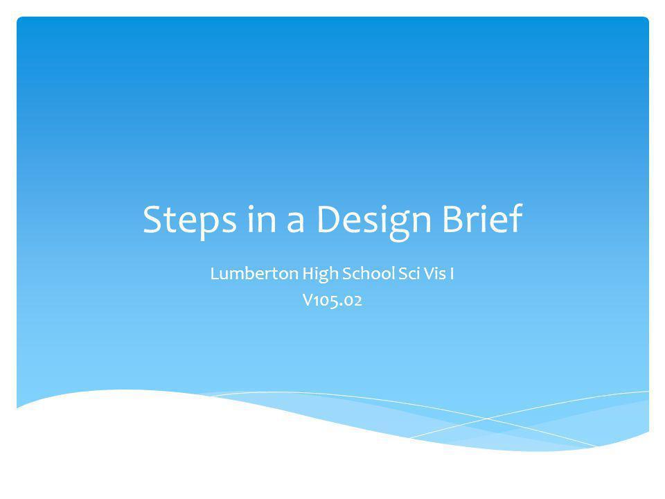 Steps in a Design Brief Lumberton High School Sci Vis I V105.02